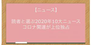 【ニュース】読者と選ぶ2020年10大ニュース コロナ関連が上位独占