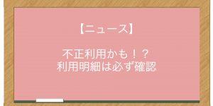 【ニュース】不正利用かも!? 利用明細は必ず確認
