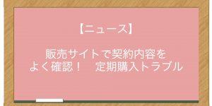 【ニュース】販売サイトで契約内容をよく確認! 定期購入トラブル