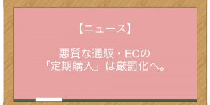 【ニュース】悪質な通販・ECの「定期購入」は厳罰化へ。