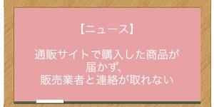 【ニュース】通販サイトで購入した商品が届かず、販売業者と連絡が取れない