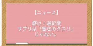【ニュース】磨け!選択眼 サプリは「魔法のクスリ」じゃない。